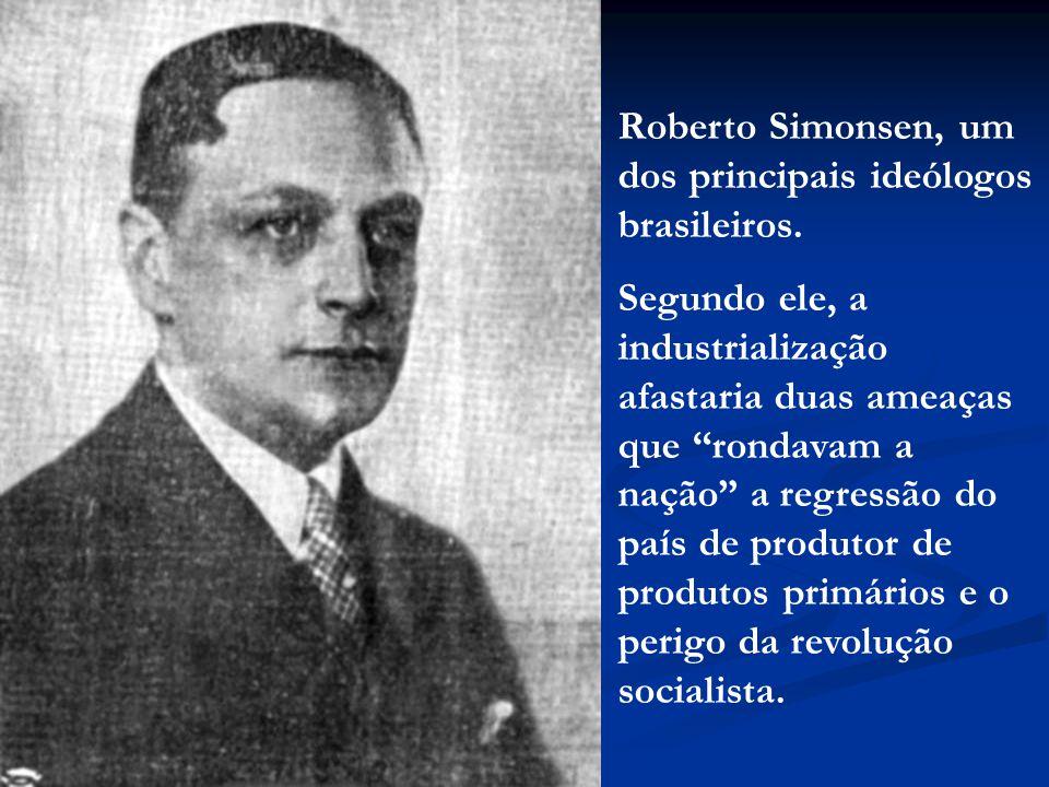 Roberto Simonsen, um dos principais ideólogos brasileiros. Segundo ele, a industrialização afastaria duas ameaças que rondavam a nação a regressão do