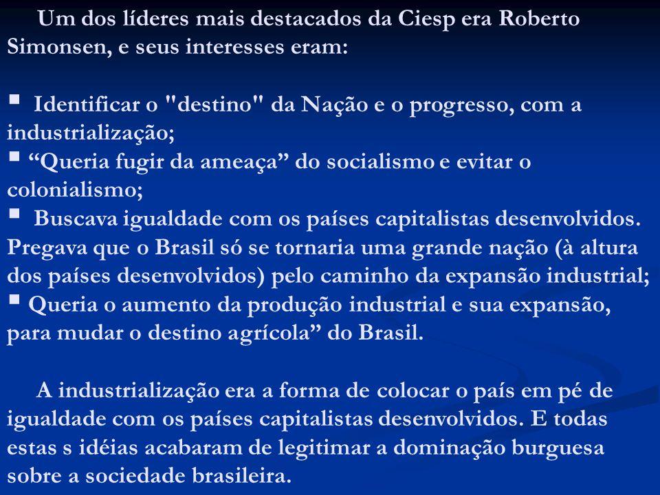 Um dos líderes mais destacados da Ciesp era Roberto Simonsen, e seus interesses eram: Identificar o