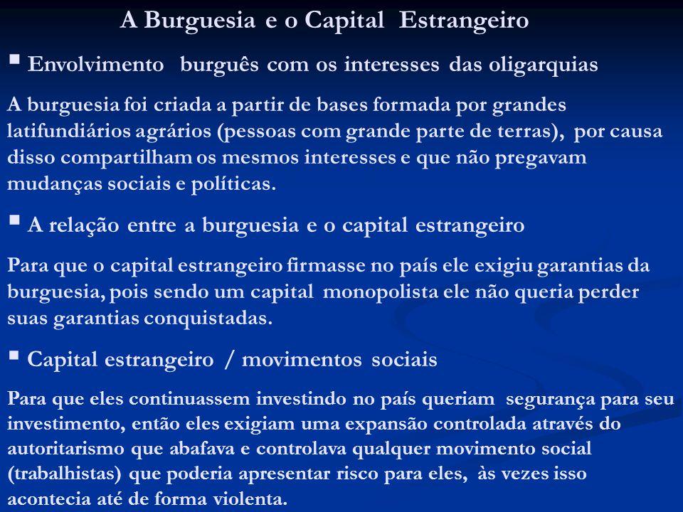 A Burguesia e o Capital Estrangeiro Envolvimento burguês com os interesses das oligarquias A burguesia foi criada a partir de bases formada por grande