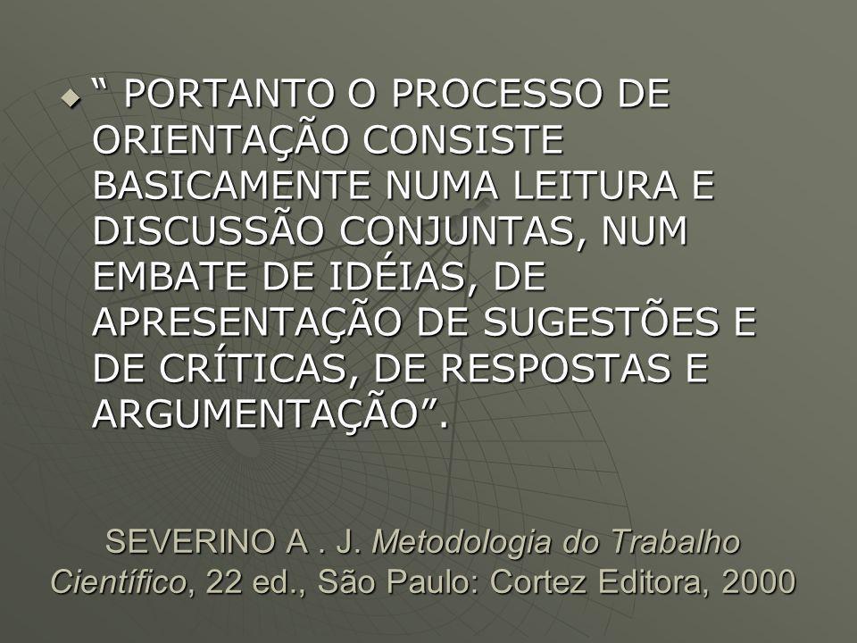 SEVERINO A. J. Metodologia do Trabalho Científico, 22 ed., São Paulo: Cortez Editora, 2000 PORTANTO O PROCESSO DE ORIENTAÇÃO CONSISTE BASICAMENTE NUMA