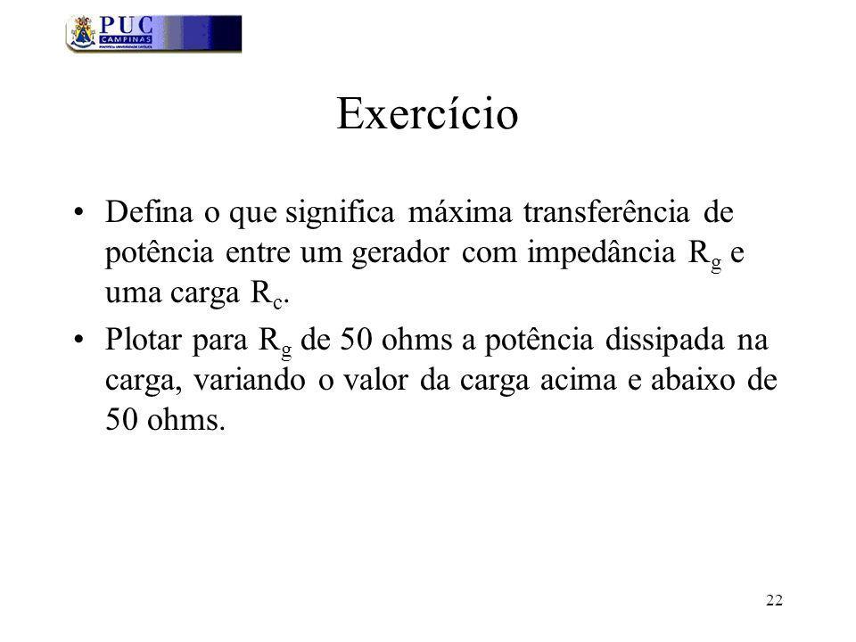 22 Exercício Defina o que significa máxima transferência de potência entre um gerador com impedância R g e uma carga R c.