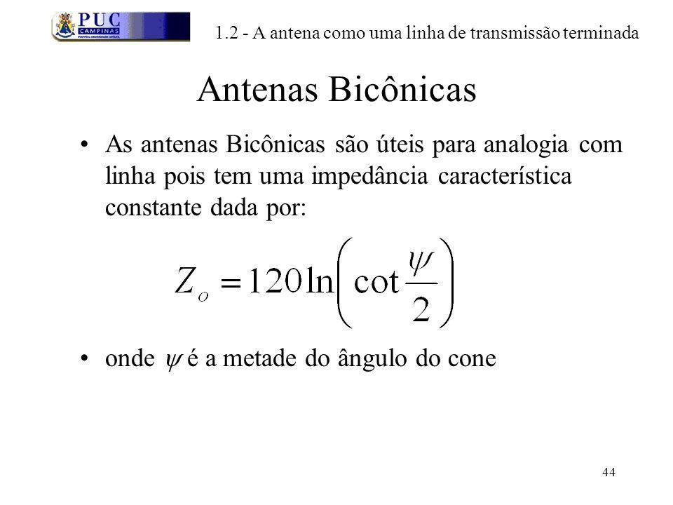 44 Antenas Bicônicas As antenas Bicônicas são úteis para analogia com linha pois tem uma impedância característica constante dada por: onde é a metade do ângulo do cone 1.2 - A antena como uma linha de transmissão terminada