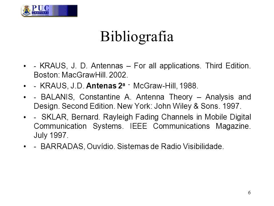 6 Bibliografia - KRAUS, J. D. Antennas – For all applications. Third Edition. Boston: MacGrawHill. 2002. - KRAUS, J.D. Antenas 2 a - McGraw-Hill, 1988