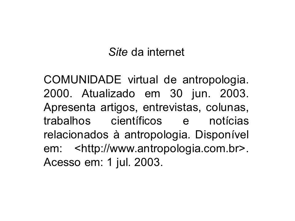 Site da internet COMUNIDADE virtual de antropologia. 2000. Atualizado em 30 jun. 2003. Apresenta artigos, entrevistas, colunas, trabalhos científicos