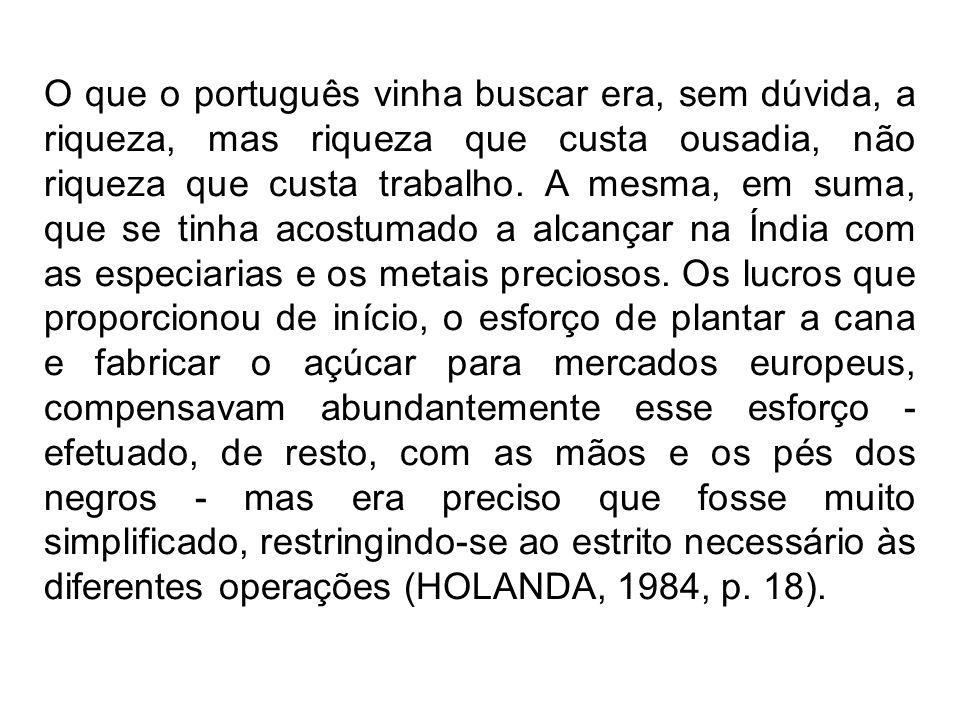 O que o português vinha buscar era, sem dúvida, a riqueza, mas riqueza que custa ousadia, não riqueza que custa trabalho. A mesma, em suma, que se tin