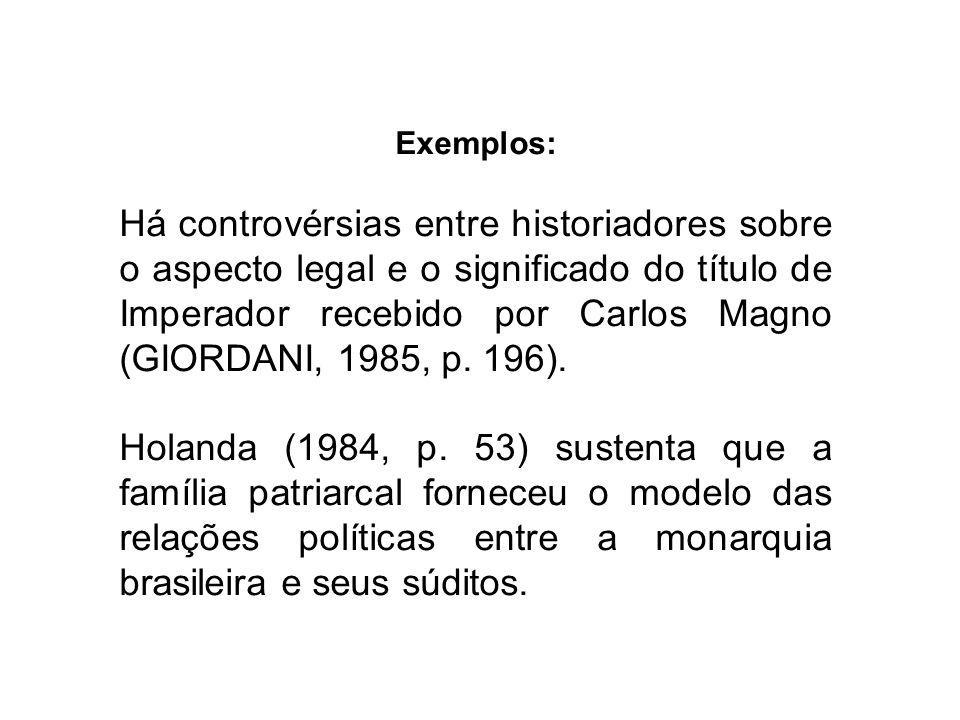 Exemplos: Há controvérsias entre historiadores sobre o aspecto legal e o significado do título de Imperador recebido por Carlos Magno (GIORDANI, 1985,