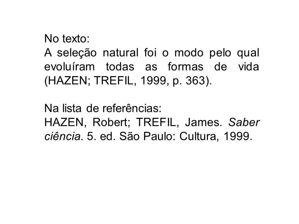 No texto: A seleção natural foi o modo pelo qual evoluíram todas as formas de vida (HAZEN; TREFIL, 1999, p. 363). Na lista de referências: HAZEN, Robe