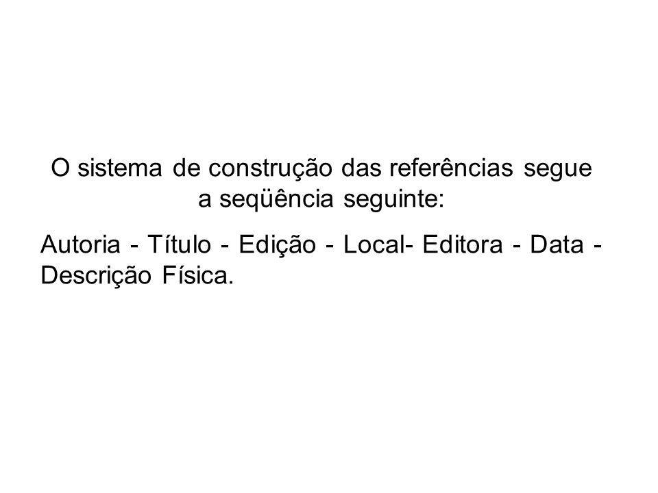 O sistema de construção das referências segue a seqüência seguinte: Autoria - Título - Edição - Local- Editora - Data - Descrição Física.