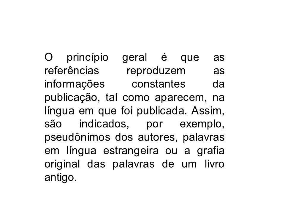 O princípio geral é que as referências reproduzem as informações constantes da publicação, tal como aparecem, na língua em que foi publicada. Assim, s