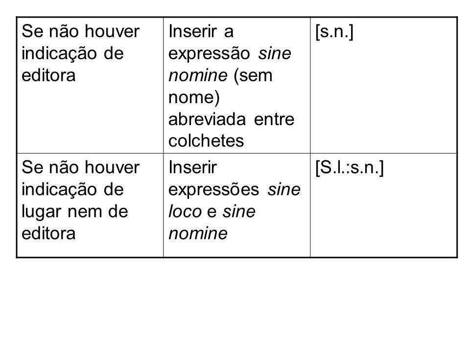 Se não houver indicação de editora Inserir a expressão sine nomine (sem nome) abreviada entre colchetes [s.n.] Se não houver indicação de lugar nem de