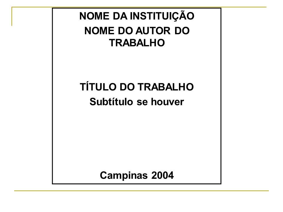 NOME DA INSTITUIÇÃO NOME DO AUTOR DO TRABALHO TÍTULO DO TRABALHO Subtítulo se houver Campinas 2004