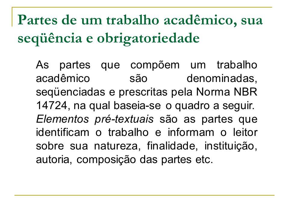Partes de um trabalho acadêmico, sua seqüência e obrigatoriedade As partes que compõem um trabalho acadêmico são denominadas, seqüenciadas e prescrita
