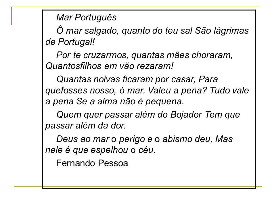 Mar Português Ô mar salgado, quanto do teu sal São lágrimas de Portugal! Por te cruzarmos, quantas mães choraram, Quantosfilhos em vão rezaram! Quanta