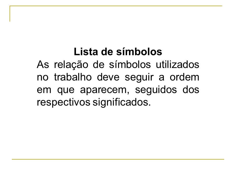 Lista de símbolos As relação de símbolos utilizados no trabalho deve seguir a ordem em que aparecem, seguidos dos respectivos significados.