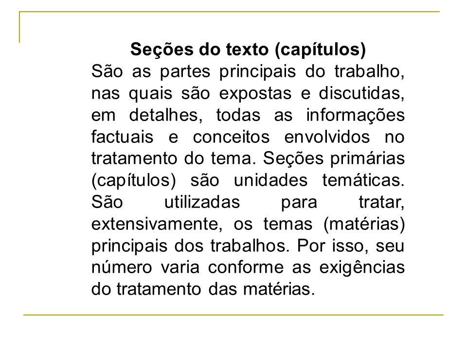 Seções do texto (capítulos) São as partes principais do trabalho, nas quais são expostas e discutidas, em detalhes, todas as informações factuais e co