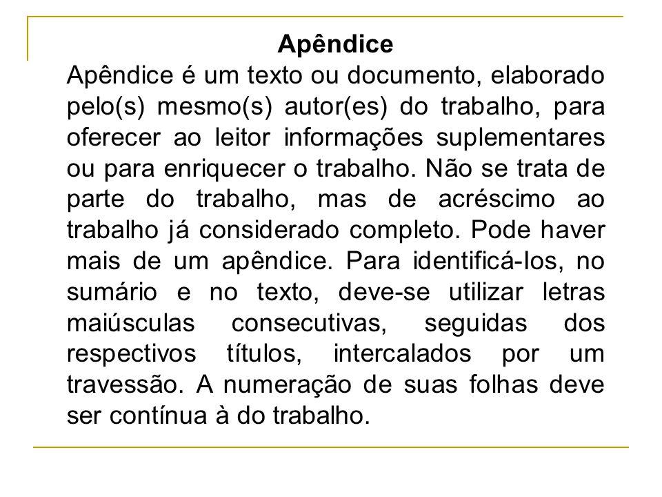 Apêndice Apêndice é um texto ou documento, elaborado pelo(s) mesmo(s) autor(es) do trabalho, para oferecer ao leitor informações suplementares ou para