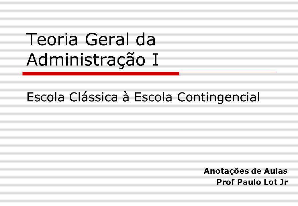 Teoria Geral da Administração I Escola Clássica à Escola Contingencial Anotações de Aulas Prof Paulo Lot Jr
