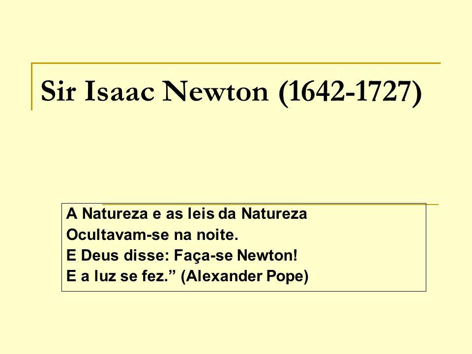 Sir Isaac Newton (1642-1727) A Natureza e as leis da Natureza Ocultavam-se na noite. E Deus disse: Faça-se Newton! E a luz se fez. (Alexander Pope)