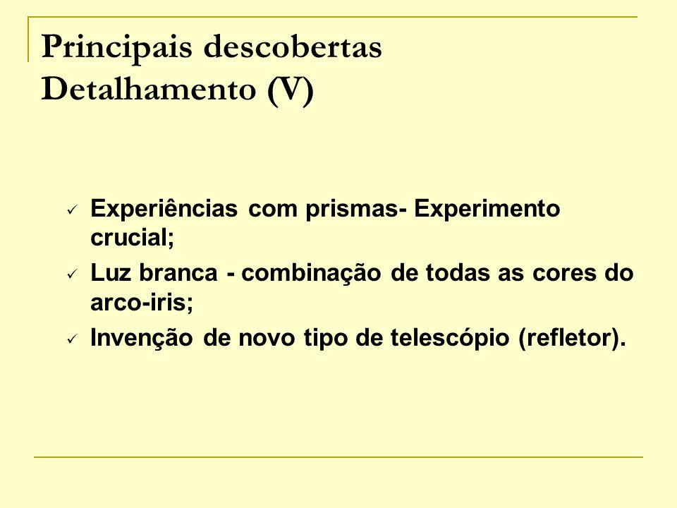 Principais descobertas Detalhamento (V) Experiências com prismas- Experimento crucial; Luz branca - combinação de todas as cores do arco-iris; Invençã