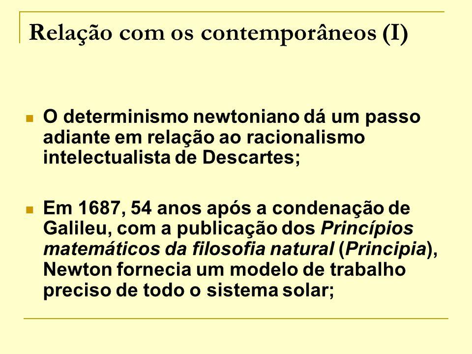 Relação com os contemporâneos (I) O determinismo newtoniano dá um passo adiante em relação ao racionalismo intelectualista de Descartes; Em 1687, 54 a