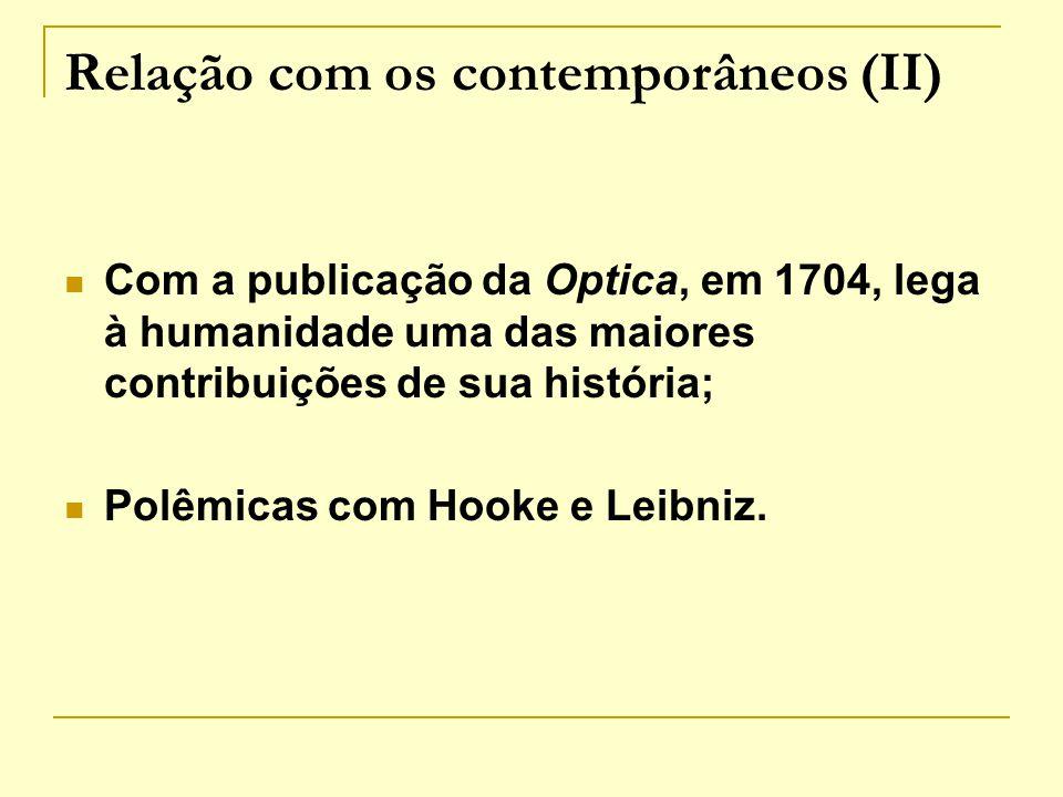 Relação com os contemporâneos (II) Com a publicação da Optica, em 1704, lega à humanidade uma das maiores contribuições de sua história; Polêmicas com