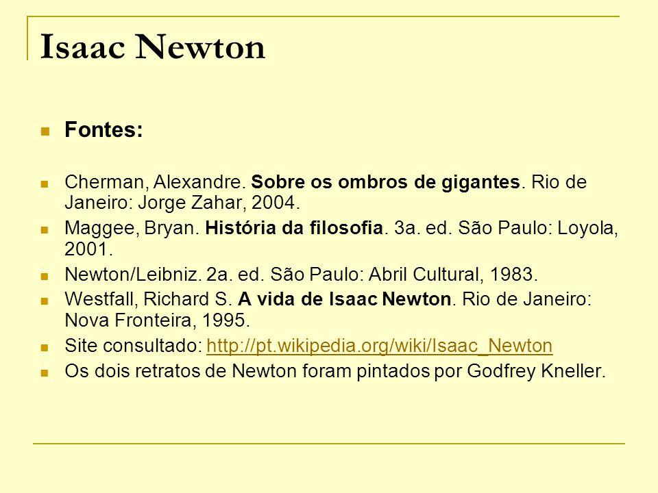 Isaac Newton Fontes: Cherman, Alexandre. Sobre os ombros de gigantes. Rio de Janeiro: Jorge Zahar, 2004. Maggee, Bryan. História da filosofia. 3a. ed.