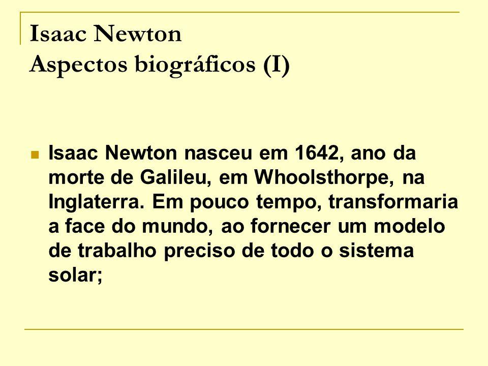 Isaac Newton Aspectos biográficos (I) Isaac Newton nasceu em 1642, ano da morte de Galileu, em Whoolsthorpe, na Inglaterra. Em pouco tempo, transforma