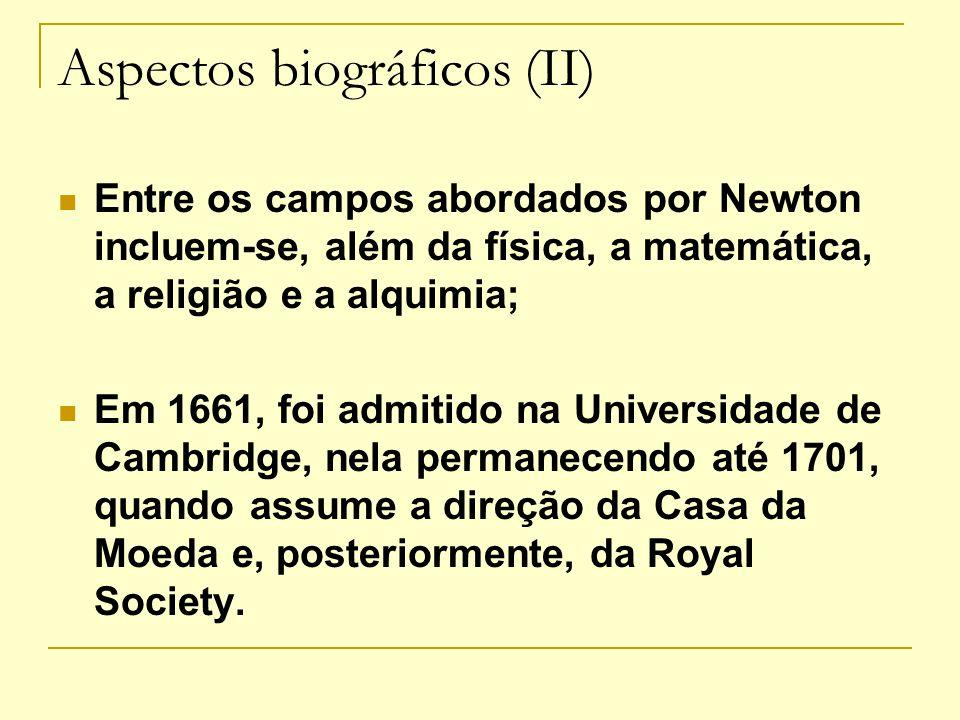 Aspectos biográficos (II) Entre os campos abordados por Newton incluem-se, além da física, a matemática, a religião e a alquimia; Em 1661, foi admitid