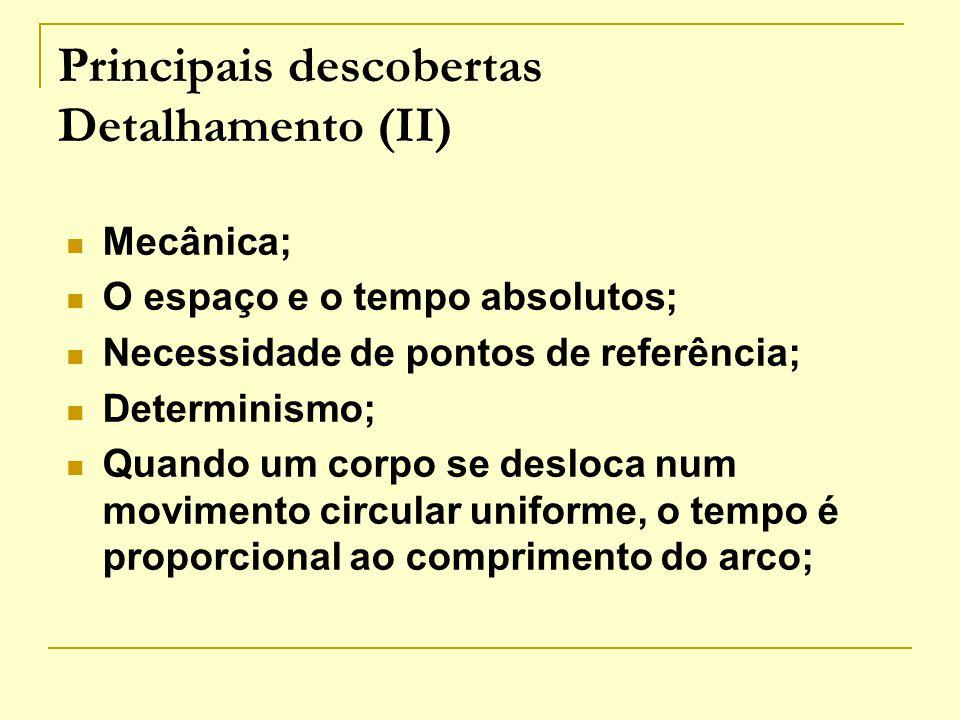 Principais descobertas Detalhamento (II) Mecânica; O espaço e o tempo absolutos; Necessidade de pontos de referência; Determinismo; Quando um corpo se