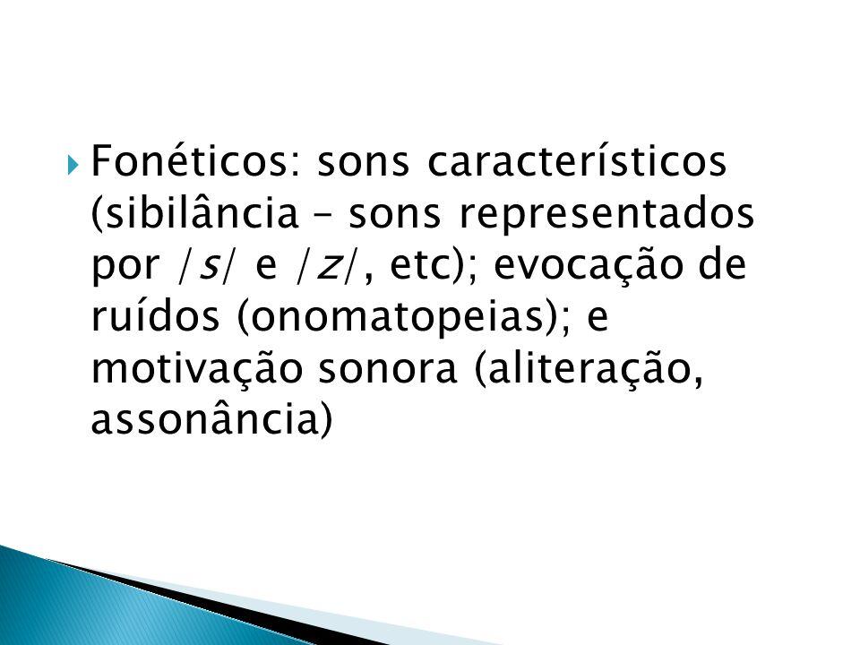 Fonéticos: sons característicos (sibilância – sons representados por /s/ e /z/, etc); evocação de ruídos (onomatopeias); e motivação sonora (aliteraçã