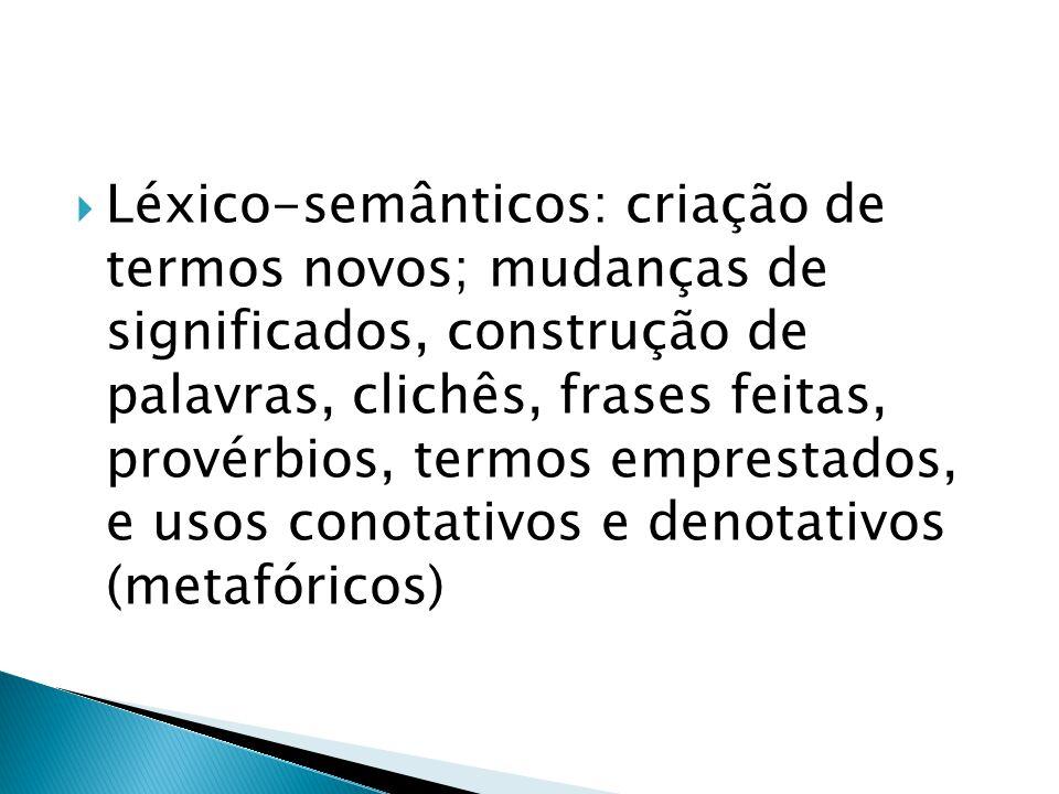 Léxico-semânticos: criação de termos novos; mudanças de significados, construção de palavras, clichês, frases feitas, provérbios, termos emprestados,