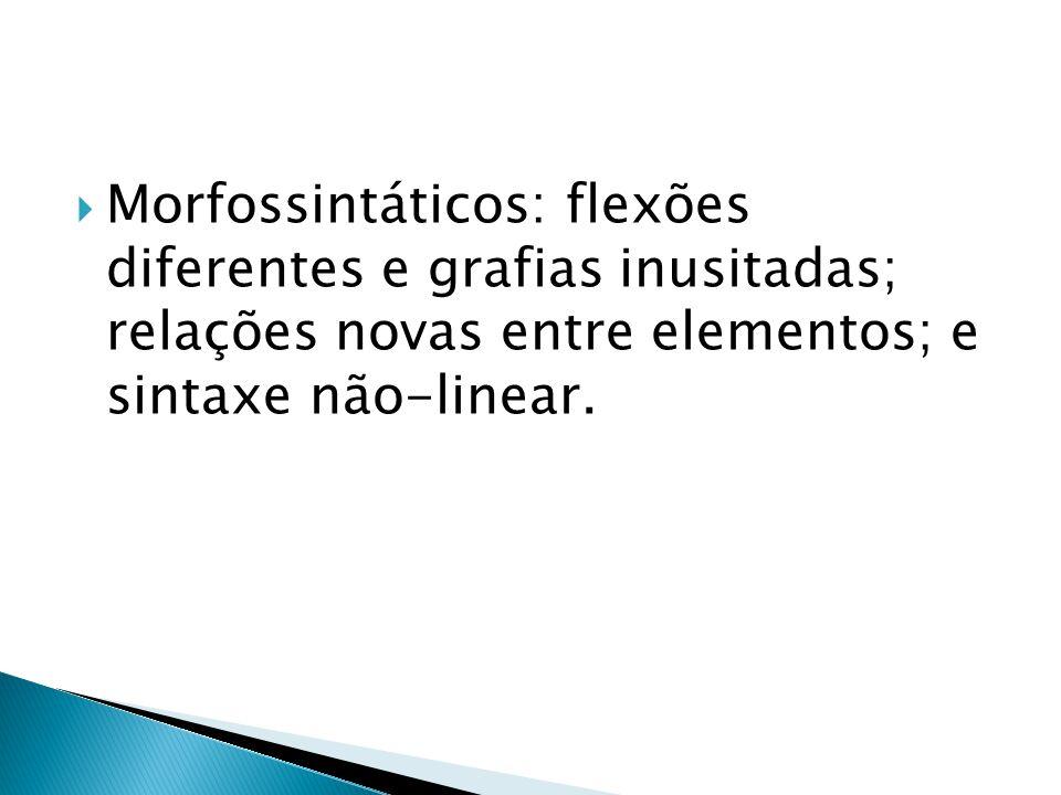 Morfossintáticos: flexões diferentes e grafias inusitadas; relações novas entre elementos; e sintaxe não-linear.