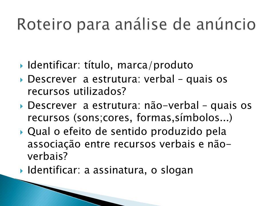 Identificar: título, marca/produto Descrever a estrutura: verbal – quais os recursos utilizados? Descrever a estrutura: não-verbal – quais os recursos