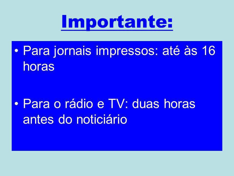 Importante: Para jornais impressos: até às 16 horas Para o rádio e TV: duas horas antes do noticiário