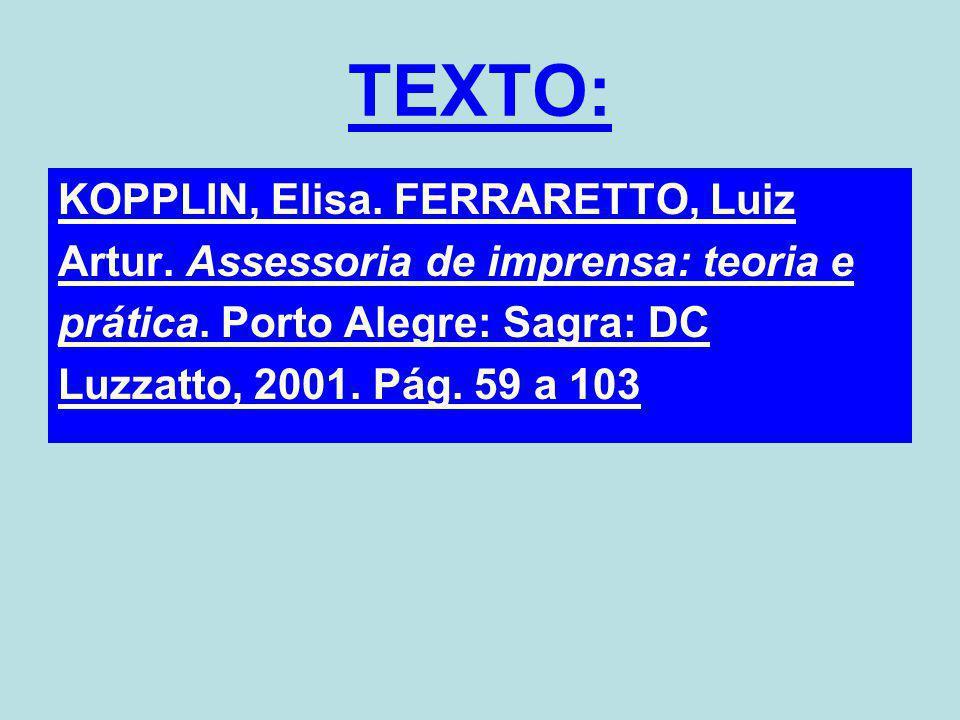 TEXTO: KOPPLIN, Elisa. FERRARETTO, Luiz Artur. Assessoria de imprensa: teoria e prática. Porto Alegre: Sagra: DC Luzzatto, 2001. Pág. 59 a 103