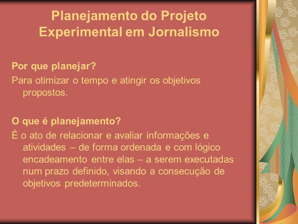 Planejamento do Projeto Experimental em Jornalismo Por que planejar? Para otimizar o tempo e atingir os objetivos propostos. O que é planejamento? É o