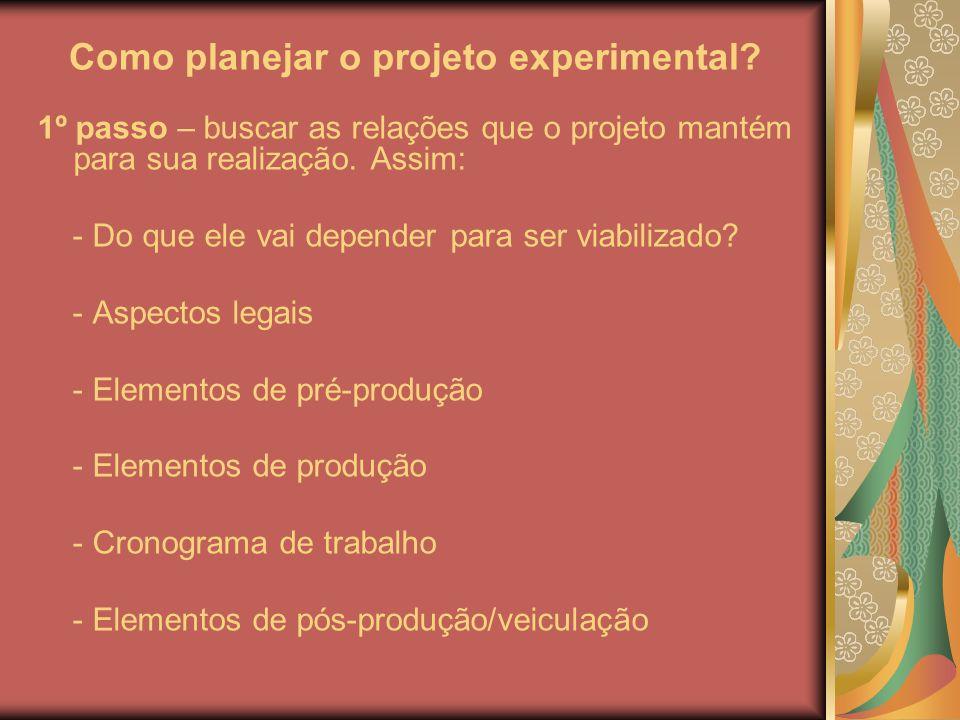 Como planejar o projeto experimental? 1º passo – buscar as relações que o projeto mantém para sua realização. Assim: - Do que ele vai depender para se
