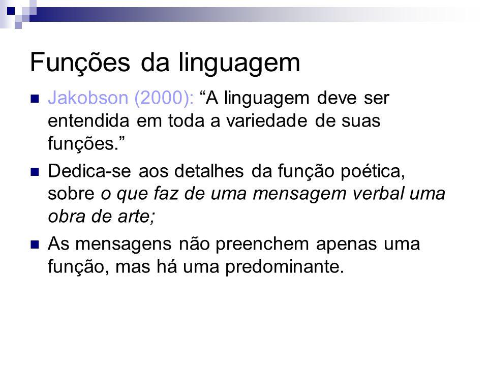 Funções da linguagem Jakobson (2000): A linguagem deve ser entendida em toda a variedade de suas funções. Dedica-se aos detalhes da função poética, so