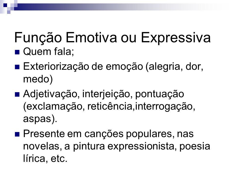 Função Emotiva ou Expressiva Quem fala; Exteriorização de emoção (alegria, dor, medo) Adjetivação, interjeição, pontuação (exclamação, reticência,inte