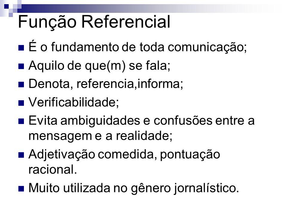 Função Referencial É o fundamento de toda comunicação; Aquilo de que(m) se fala; Denota, referencia,informa; Verificabilidade; Evita ambiguidades e co