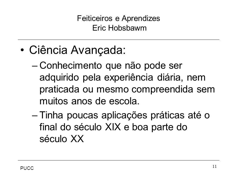 PUCC 11 Feiticeiros e Aprendizes Eric Hobsbawm Ciência Avançada: –Conhecimento que não pode ser adquirido pela experiência diária, nem praticada ou me