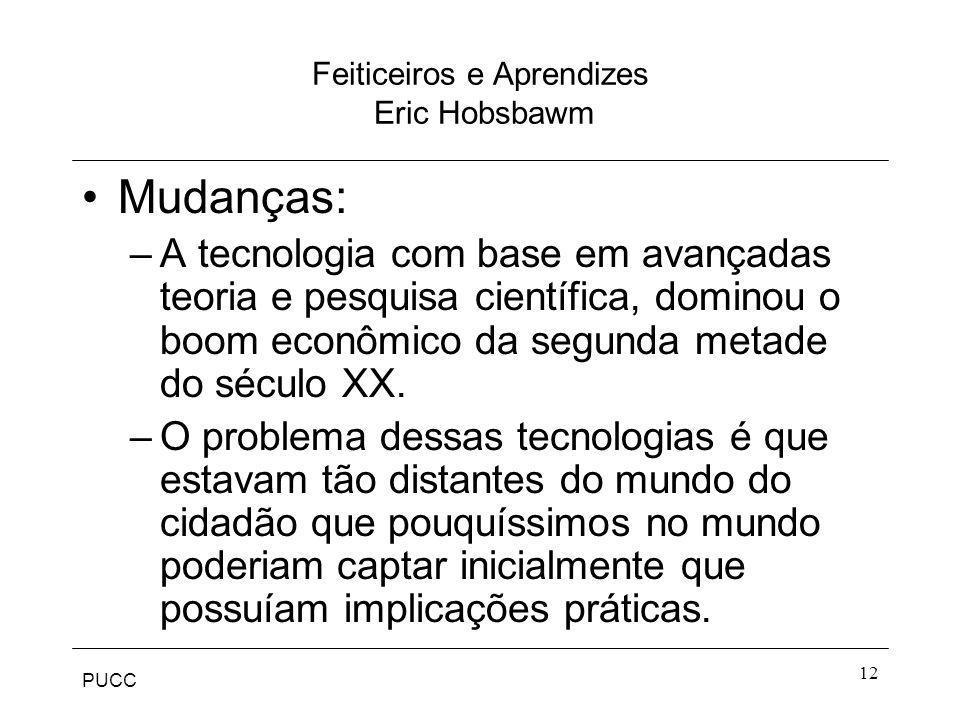 PUCC 12 Feiticeiros e Aprendizes Eric Hobsbawm Mudanças: –A tecnologia com base em avançadas teoria e pesquisa científica, dominou o boom econômico da