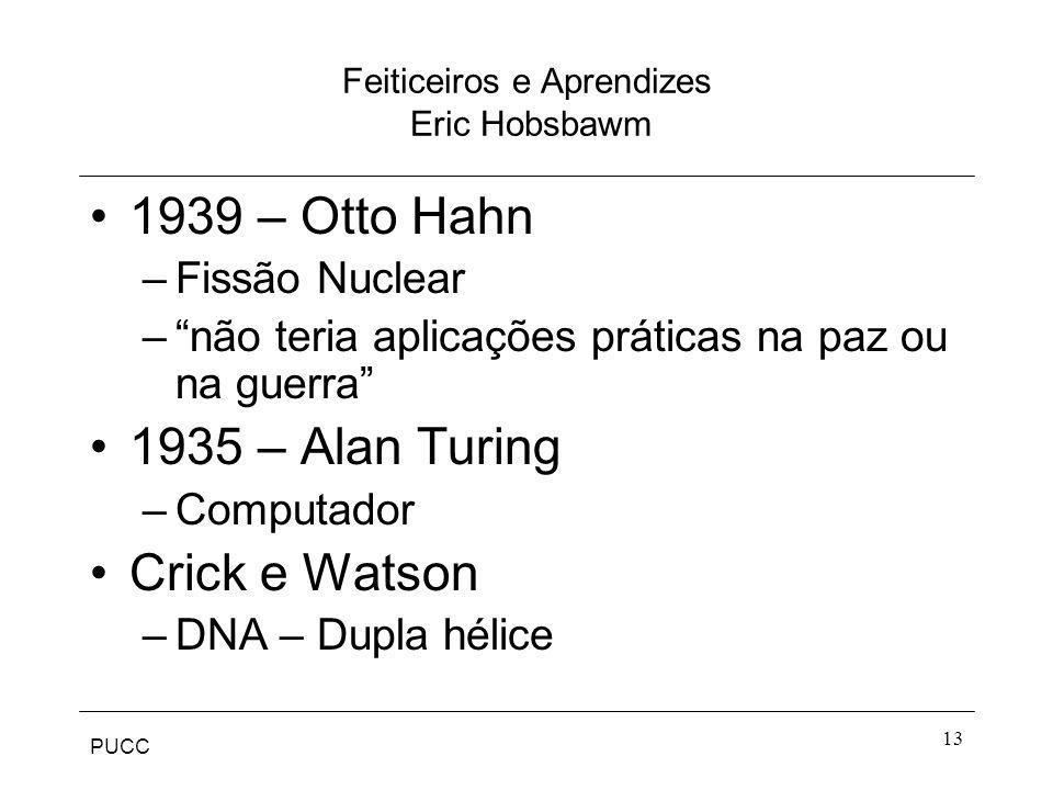 PUCC 13 Feiticeiros e Aprendizes Eric Hobsbawm 1939 – Otto Hahn –Fissão Nuclear –não teria aplicações práticas na paz ou na guerra 1935 – Alan Turing