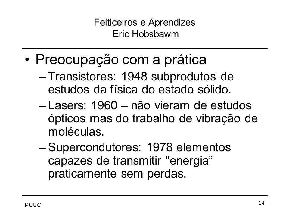 PUCC 14 Feiticeiros e Aprendizes Eric Hobsbawm Preocupação com a prática –Transistores: 1948 subprodutos de estudos da física do estado sólido. –Laser
