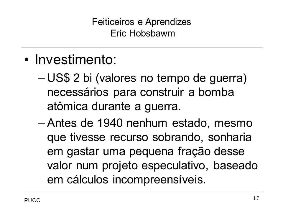 PUCC 17 Feiticeiros e Aprendizes Eric Hobsbawm Investimento: –US$ 2 bi (valores no tempo de guerra) necessários para construir a bomba atômica durante