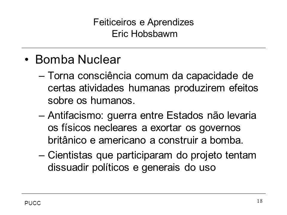 PUCC 18 Feiticeiros e Aprendizes Eric Hobsbawm Bomba Nuclear –Torna consciência comum da capacidade de certas atividades humanas produzirem efeitos so