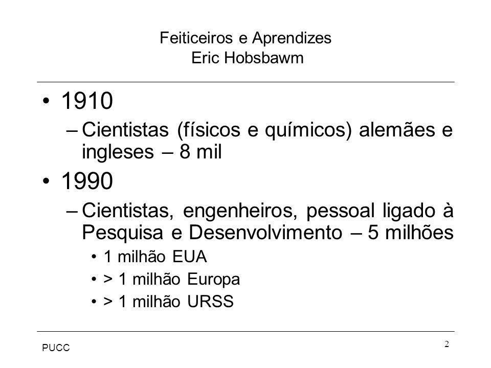 PUCC 2 Feiticeiros e Aprendizes Eric Hobsbawm 1910 –Cientistas (físicos e químicos) alemães e ingleses – 8 mil 1990 –Cientistas, engenheiros, pessoal