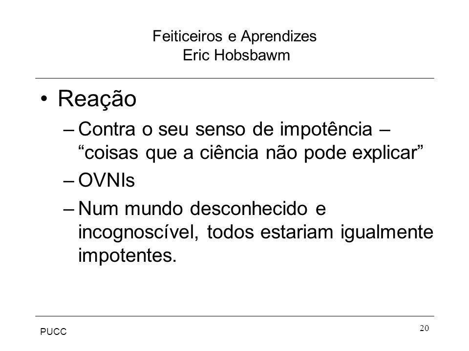 PUCC 20 Feiticeiros e Aprendizes Eric Hobsbawm Reação –Contra o seu senso de impotência – coisas que a ciência não pode explicar –OVNIs –Num mundo des
