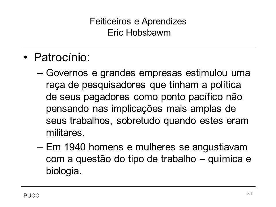 PUCC 21 Feiticeiros e Aprendizes Eric Hobsbawm Patrocínio: –Governos e grandes empresas estimulou uma raça de pesquisadores que tinham a política de s