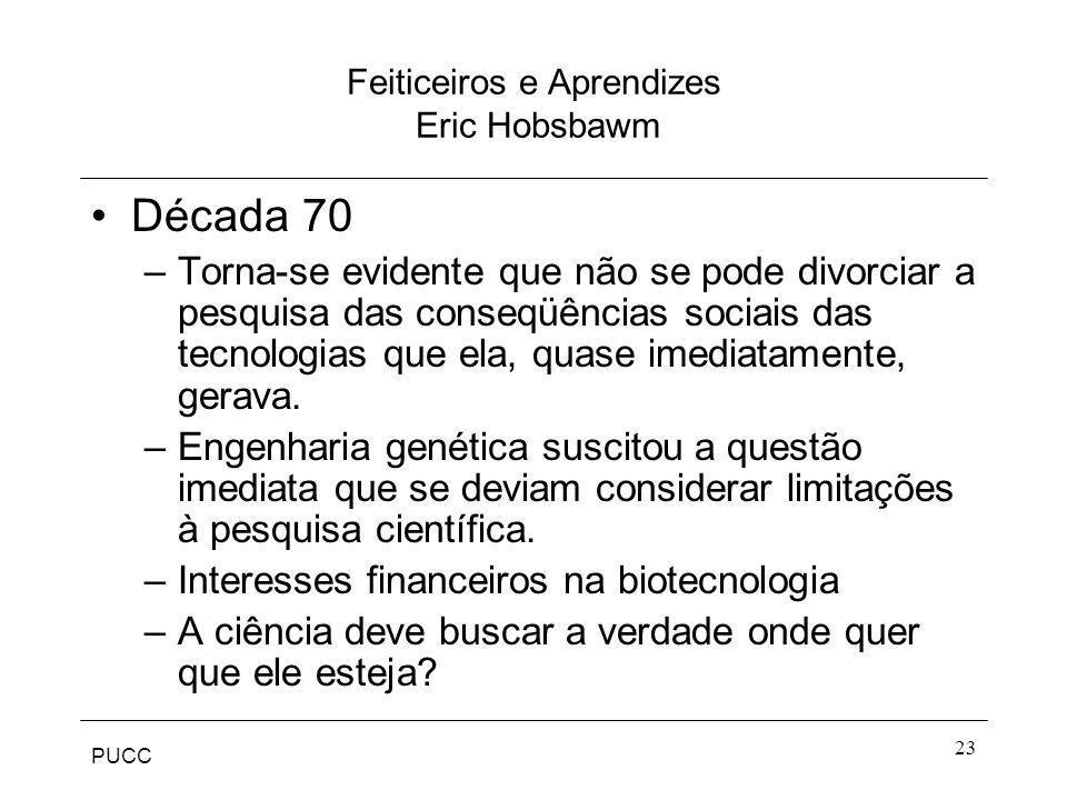PUCC 23 Feiticeiros e Aprendizes Eric Hobsbawm Década 70 –Torna-se evidente que não se pode divorciar a pesquisa das conseqüências sociais das tecnolo